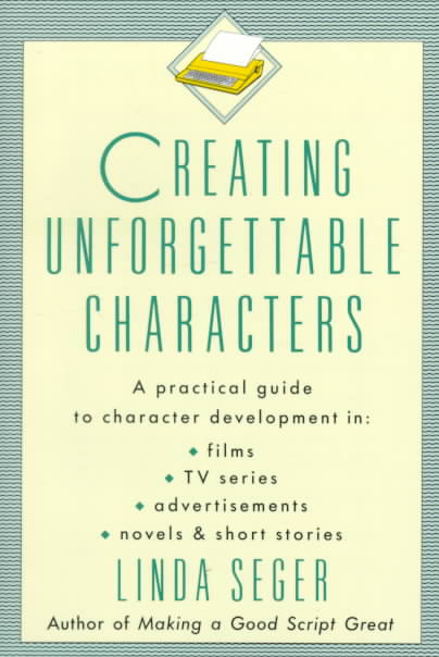 Creating Unforgettable Characters By Seger, Linda